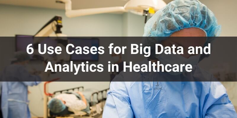 6-use-cases-for-big-data-and-analytics-in-healthcare